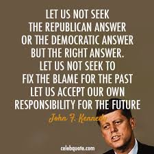Let Us Not Seek The Republican Answer ot The Democratic Answer But The Right Answer. LEt Us Not Seek To Fix The Blame For The Past Let Us Accept