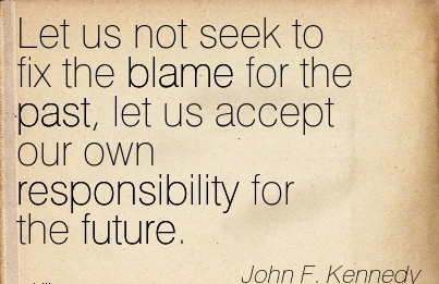 Let Us Not Seek To Fix The Blame For The Past, Let Us Accept Our Own Responsibility For The Future. - John F. Kennedy