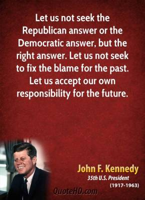 Lety Usd not Seek The Republication Answer Or The Democratic Answer, But The Right Answer. Let us Not Seek To Fix The Blame For The Past. let Us Accept Our Own.