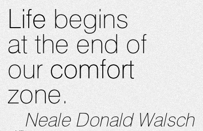 Life Begins at the end of our Comfort Zone. - Neale Donald Walsch