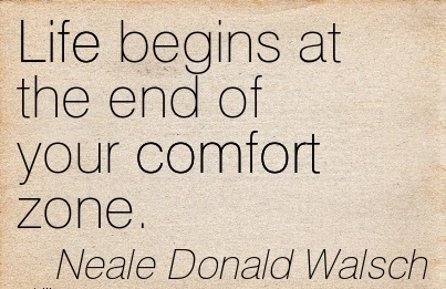 LIFE BEGINS AT THE END OF YOUR COMFORT ZONE.- Neale Donald Walsch