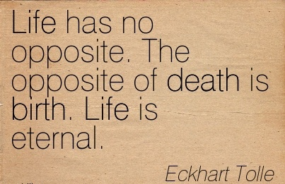 Life Has No Opposite. The Opposite Of Death Is Birth. Life Is Eternal. - Eckhart Tolle