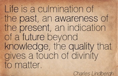 Life Is A Culmination Of The Past, An Awareness Of The Present, An Indication Of A Future Beyond Knowledge, The Quality That Gives A Touch of Divinity To Matter. - Charles
