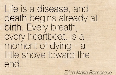 Life Is A Disease, And Death Begins Already At Birth. Every Breath, Every Heartbeat, Is A Moment Of Dying - A Little Shove Toward The End. - Erich Maria Remarque