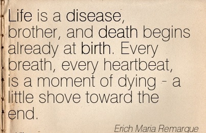 Life Is A Disease, Brother, And Death Begins Already At Birth. Every Breath, Every Heartbeat, Is A Moment Of Dying - A Little Shove Toward The End. - Erich Maria Remarque