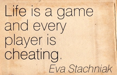Life is a game and every player is Cheating. - Eva Stachniak