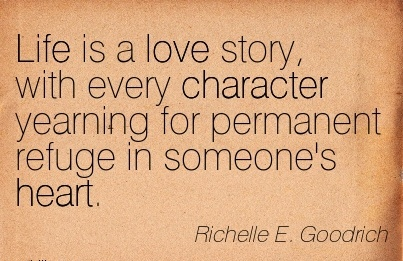 Life is a Love Story, with Every Character Yearning for Permanent Refuge in Someone's Heart. - Richelle E. Goodrich