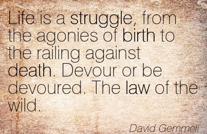 Life Is A Struggle, From The Agonies Of Birth To The Railing Against Death. Devour Or Be Devoured. The Law Of The Wild. - David Gemmell