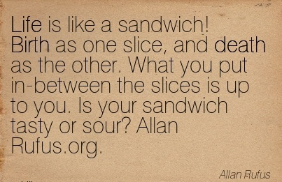 Life Is Like a sandwich! Birth as one Slice, And Death As The Other. What you … Is Your Sandwich Tasty or sour! Allan Rufus.org - Allan Rufus