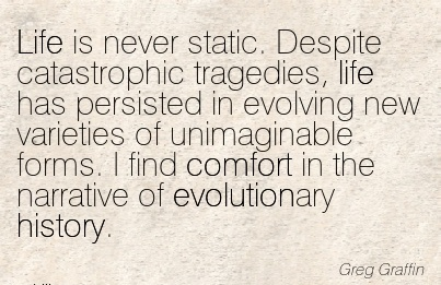 Life is never static. Despite Catastrophic Tragedies, Evolving New forms. I Find Comfort in the Narrative of Evolutionary History. - Greg GraFFIN