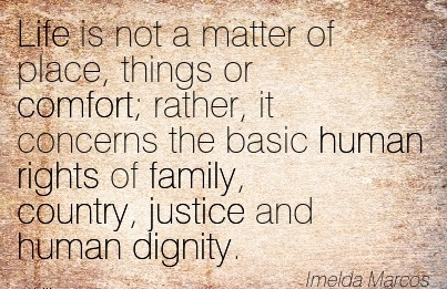 Life is not a Matter of Place, Things or Comfort; Rather, It Concerns the Basic Human Rights Of Family, Country, Justice And Human Dignity. - Imelda marcos