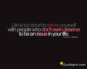 Life Is Too Short Stress Youself With People Who Dont Even Deserve To BE An Issue In Your Life.