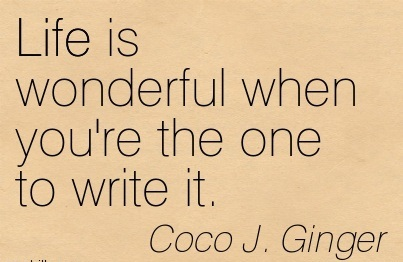 Life is Wonderful When You're the One to Write it.  - Coco J. Ginger - Addiction Quotes