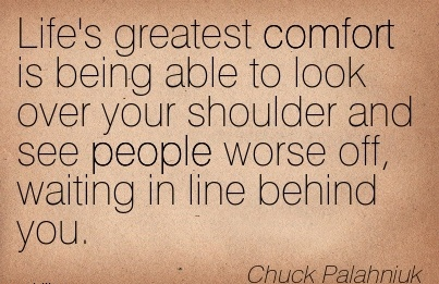 Life's Greatest Comfort is Being Able to Look over your shoulder and see people Worse off, waiting in line Behind You. - Chuck Palahniuk
