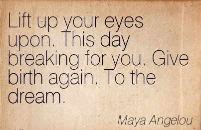 Lift Up Your Eyes Upon. This Day Breaking For You. Give Birth Again. To The Dream. - Maya Angelou