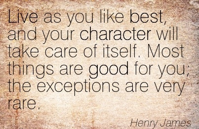 Live as you like Best, and your Character will take care of itself. Most things are good for you; the Exceptions are very Rare. - Henry James