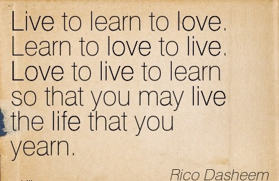 Live To Learn To Love. Learn To Love To Live. Love To Live To Learn So That You May Live The Life That You Yearn. - Rico Dasheem