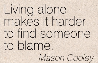 Living Alone Makes It Harder To Find Someone To Blame. - Mason Cooley