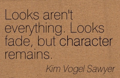 Looks aren't Everything. Looks Fade, but Character Remains. -  Kim Vogel Sawyer
