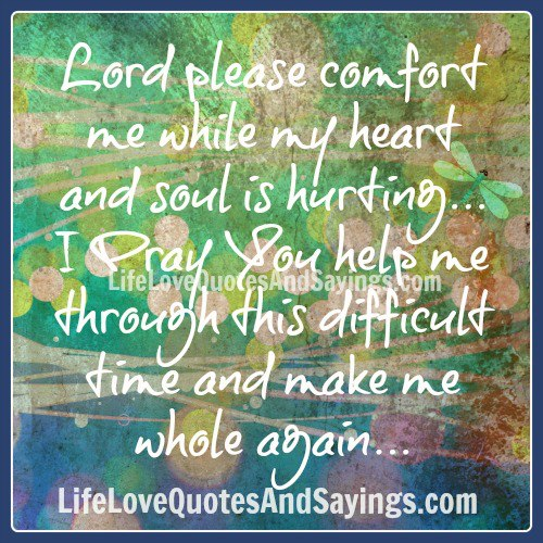 Lord Please Comfort Me While My Heart And Soul is Hurting I Pray you help me Through this Difficult Time And Make Me Whole Again……