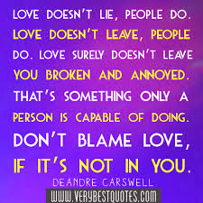 Love Doesn't lie, People Do. Love Doesn't Leave, People Do. love Surely Dones't leave broken And Annoyed. Don't Blame love, If It's Not In You.