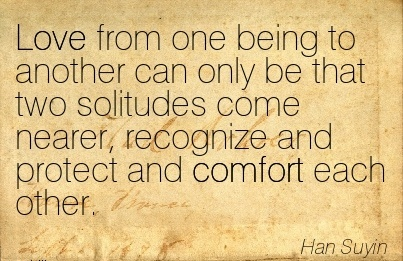 Love From one Being to Another can only be that two Solitudes Come Nearer, Recognize and Protect and Comfort Each other. - Han Suyin
