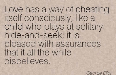 Love has a way of Cheating itself consciously, like a child who plays at solitary hide-and- with assurances that it all the while disbelieves. - George Eliot
