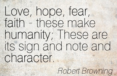 Love, Hope, Fear, Faith-These Make Humanity; These are its Sign And Note and Character. - Robert Browning