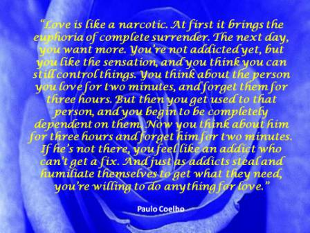 """"""" Love Is Like A Narcotic. At First It Brings The Euphoria Of Complete Surrender.. - Paulo Coelho - Addiction Quotes"""