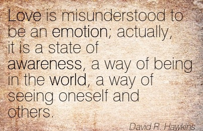 Love Is Misunderstood To Be An Emotion; Actually, It Is A State Of Awareness, A Way Of Being In The World, A Way Of Seeing Oneself And Others. - David Hawkins