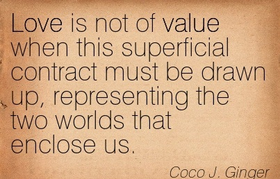 Love Is Not Of Value When This Superficial Contract Must Be Drawn Up, Representing The Two Worlds That Enclose Us. - Coco J. Ginger - Addiction Quotes