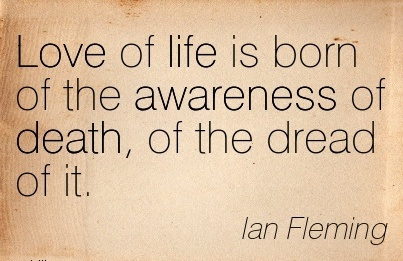 Love Of Life Is Born Of The Awareness Of Death, Of The Dread Of It. - Lan Fleming