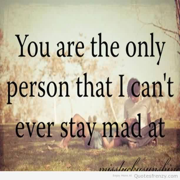 Love Quote Romanti-You are the only Person that i can't ever stay mad at