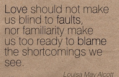 Love Should Not Make Us Blind To Faults, Nor Familiarity Make Us Too Ready To Blame The Shortcomings We See. - Louisa May Alcott