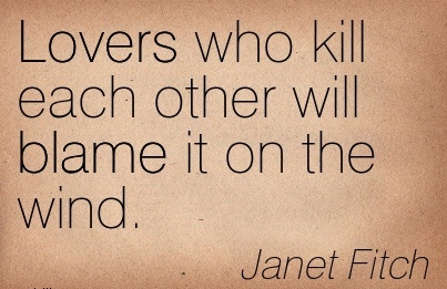 Lovers Who Kill Each Other Will Blame It On The Wind. - Janet Fitch
