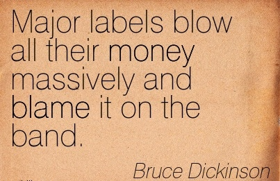 Major Labels Blow All Their Money Massively And Blame It On The Band. - Bruce Dickinson