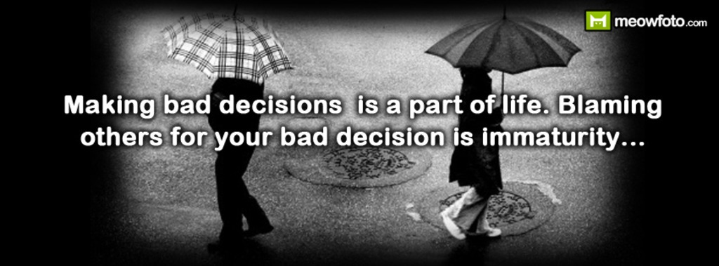 Making Bad Decisions Is A Part Of Life. Blaming Others For Your Bad Decision Is Immaturity. ~ Blame Quotes
