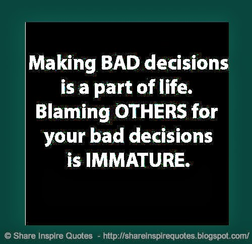 Making BAD Decisions Is A Part Of life. Blaming Others For Your Bad Decisions is Immature.