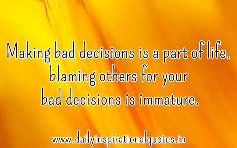 Making Bad Decisions Is A Part Of Life. Blaming Others For Your Dad Decisions Is Immature. ~ Blame Quotes