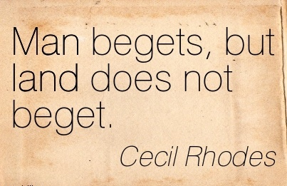 Man Begets, But Land Does Not Beget. - Cecil Rhodes