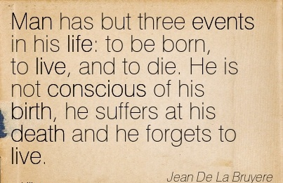 Man Has But Three Events In His Life To Be Born, To Live, And To Die. He Is Not Conscious Of His Birth, He Suffers At His Death And He Forgets To Live. - Jean De la Bruyer