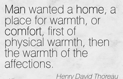 Man Wanted a Home, a Place for Warmth, or Comfort, First of Physical Warmth, Then the Warmth of the Affections. - Henry David Thoreau