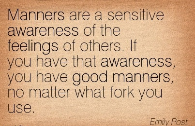 Manners Are A Sensitive Awareness Of The Feelings Of Others. If you Have That Awareness, You Have Good Manners, No Matter What Fork You Use. - Emily Post