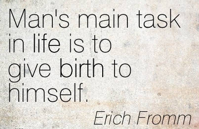 Man's Main Task In Life Is To Give Birth To Himself. - Erich Fromm