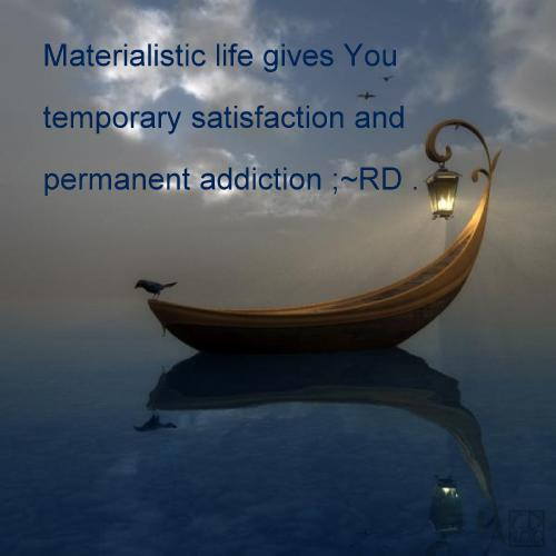 Materialistic Life Gives You Temporary Satisfaction and Permanent Addiction. - RD.