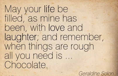 May Your Life be Filled, as Mine Has Been, with Love And Laughter; and Remember, when Things Are Rough all you need is … Chocolate. - Geraldine Solon