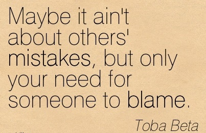 Maybe It Ain't About Others' Mistakes, But Only Your Need For Someone To Blame. - Toba Beta