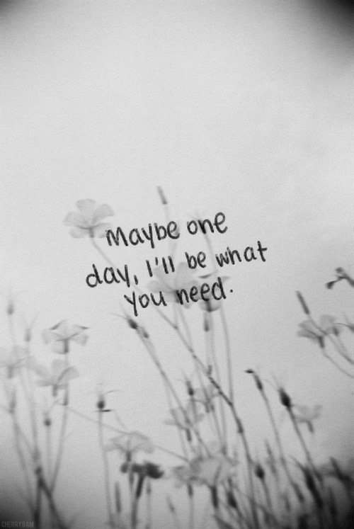 Maybe One Day, I'll be What you Need.