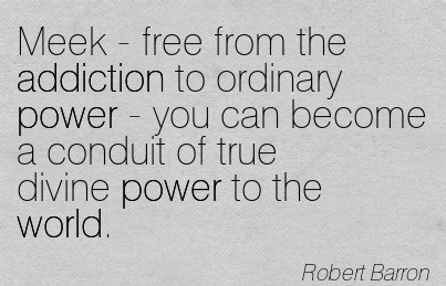 Meek - Free From the Addiction To Ordinary Power - You Can Become a Conduit of True Divine Power to the World. - Robert Barron
