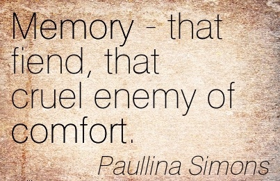 Memory - that fiend, that Cruel Enemy of Comfort. - Paullina Simons